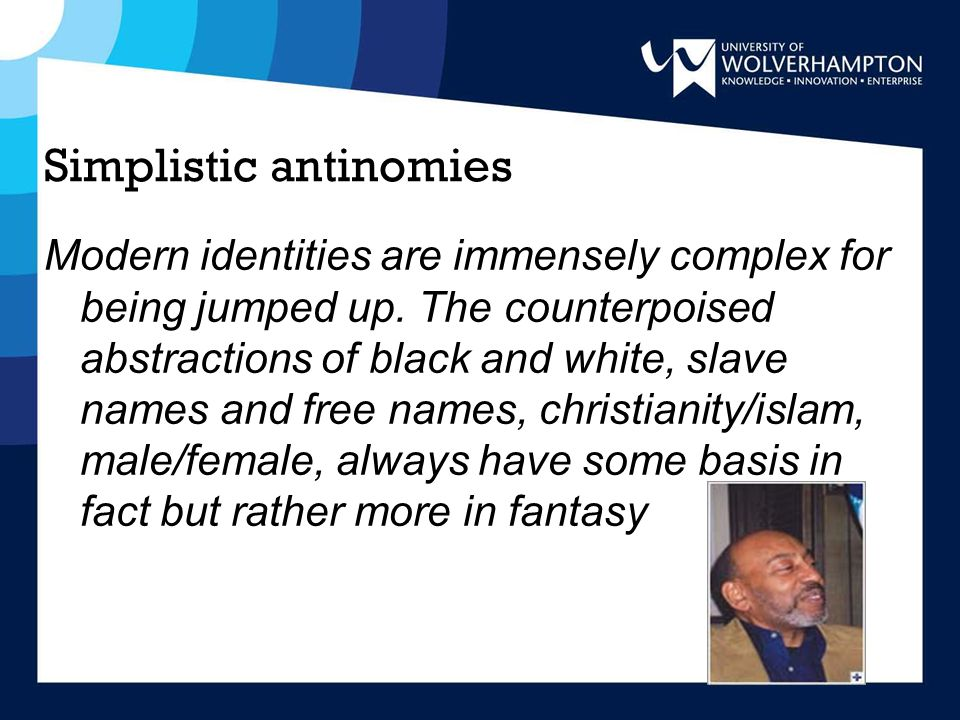 Simplistic antinomies Modern identities are immensely complex for being jumped up. The counterpoised abstractions of black and white, slave names and