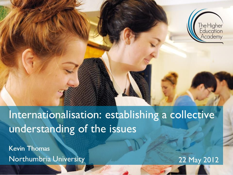 Internationalisation: establishing a collective understanding of the issues Kevin Thomas Northumbria University 22 May 2012
