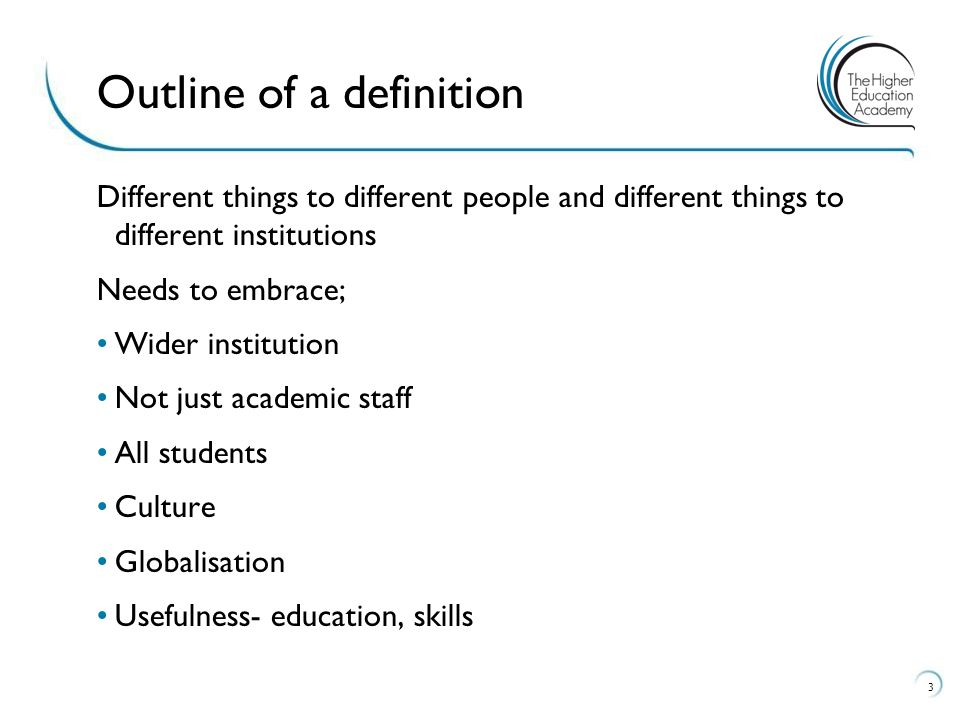 Different things to different people and different things to different institutions Needs to embrace; Wider institution Not just academic staff All students Culture Globalisation Usefulness- education, skills 3 Outline of a definition