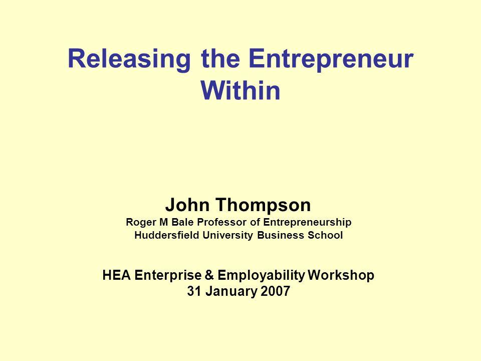 Releasing the Entrepreneur Within John Thompson Roger M Bale Professor of Entrepreneurship Huddersfield University Business School HEA Enterprise & Em