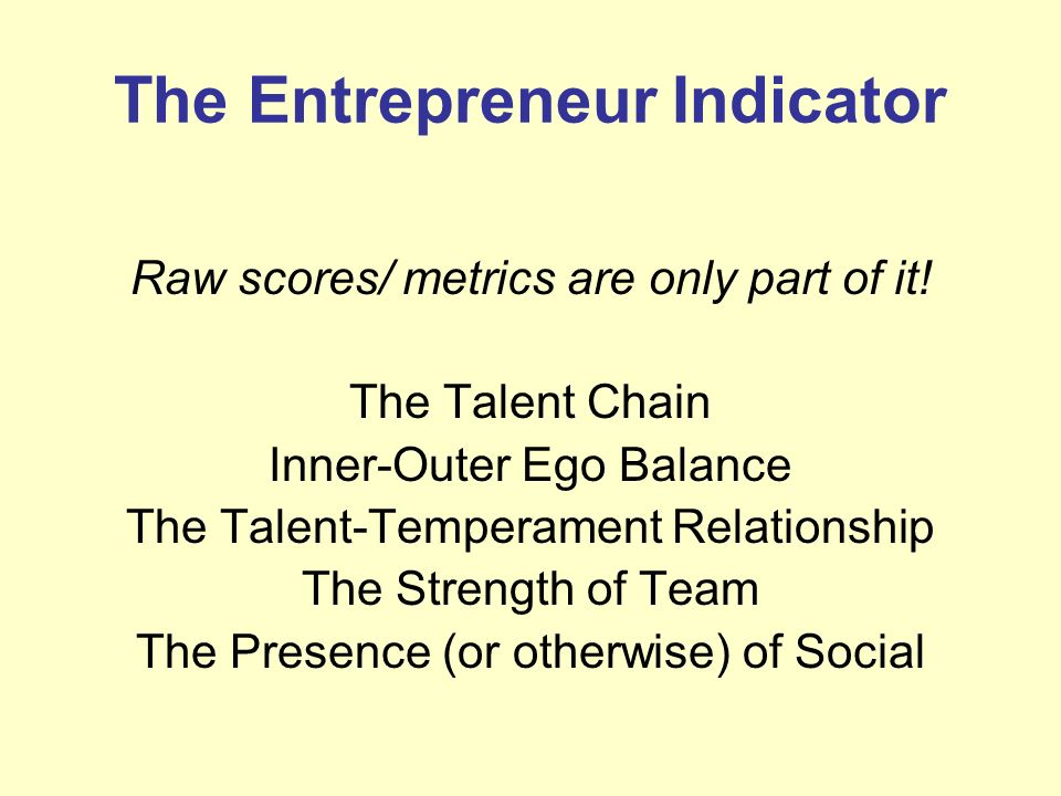 The Entrepreneur Indicator Raw scores/ metrics are only part of it! The Talent Chain Inner-Outer Ego Balance The Talent-Temperament Relationship The S