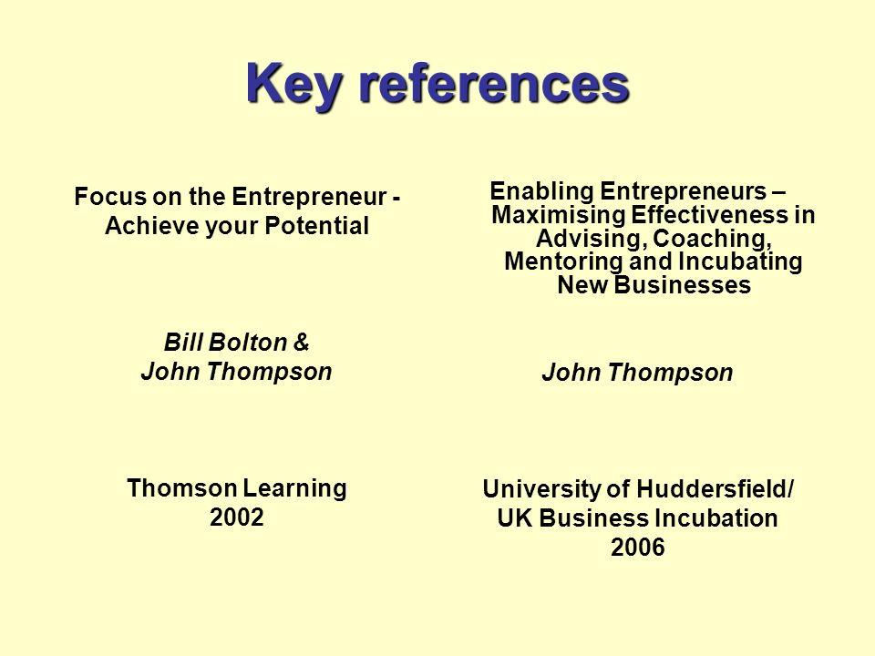 Key references Focus on the Entrepreneur - Achieve your Potential Bill Bolton & John Thompson Thomson Learning 2002 Enabling Entrepreneurs – Maximisin