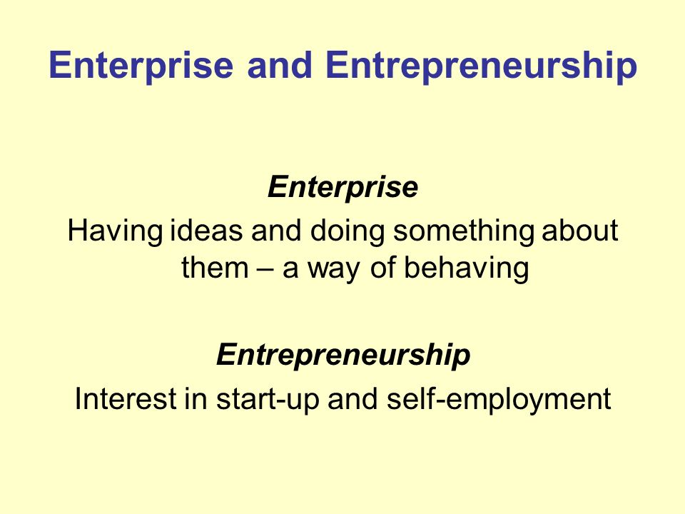 Enterprise and Entrepreneurship Enterprise Having ideas and doing something about them – a way of behaving Entrepreneurship Interest in start-up and s