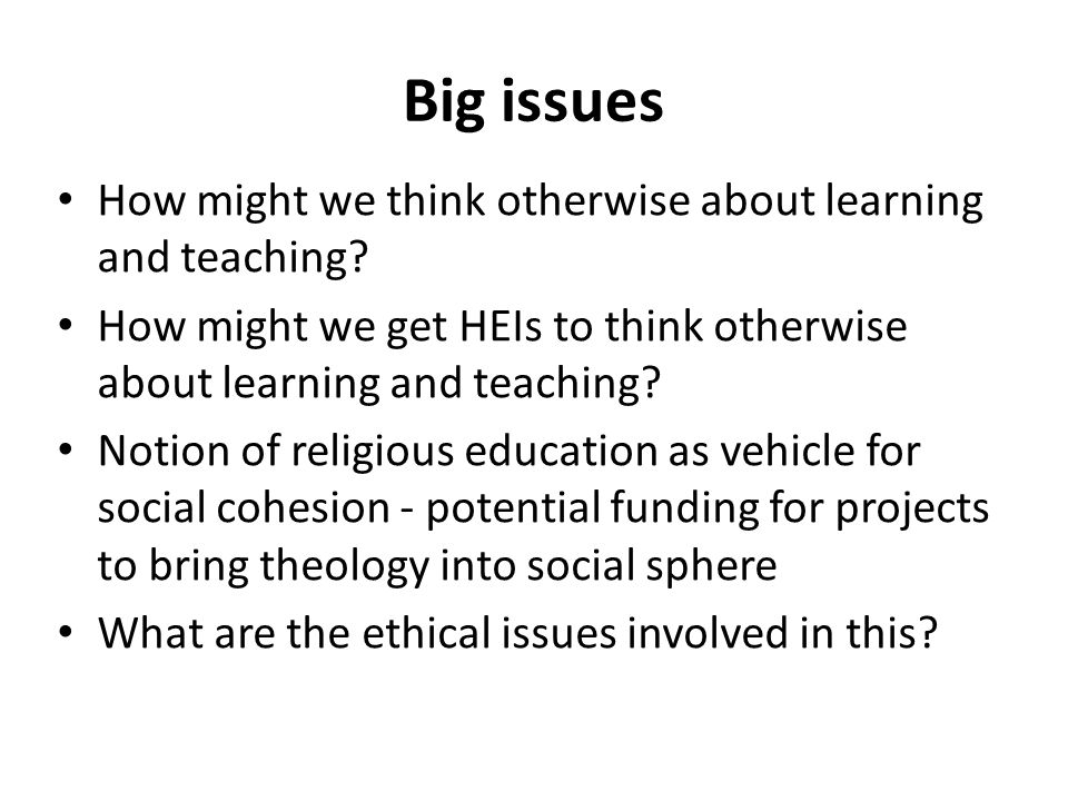 Big issues How might we think otherwise about learning and teaching.