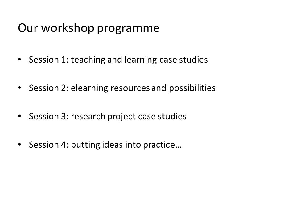 Our workshop programme Session 1: teaching and learning case studies Session 2: elearning resources and possibilities Session 3: research project case studies Session 4: putting ideas into practice…