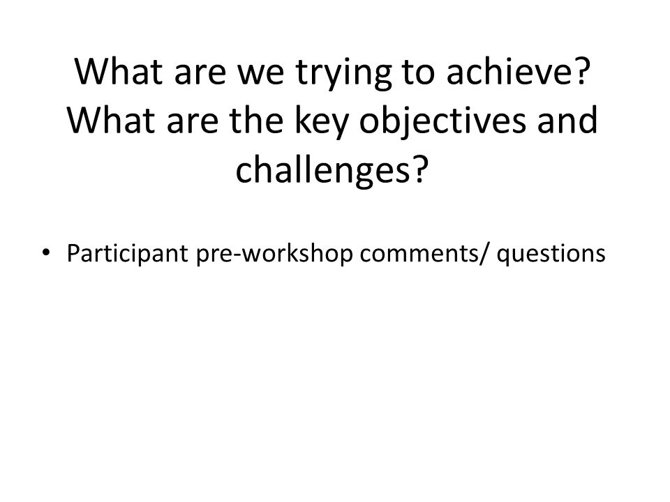 What are we trying to achieve. What are the key objectives and challenges.