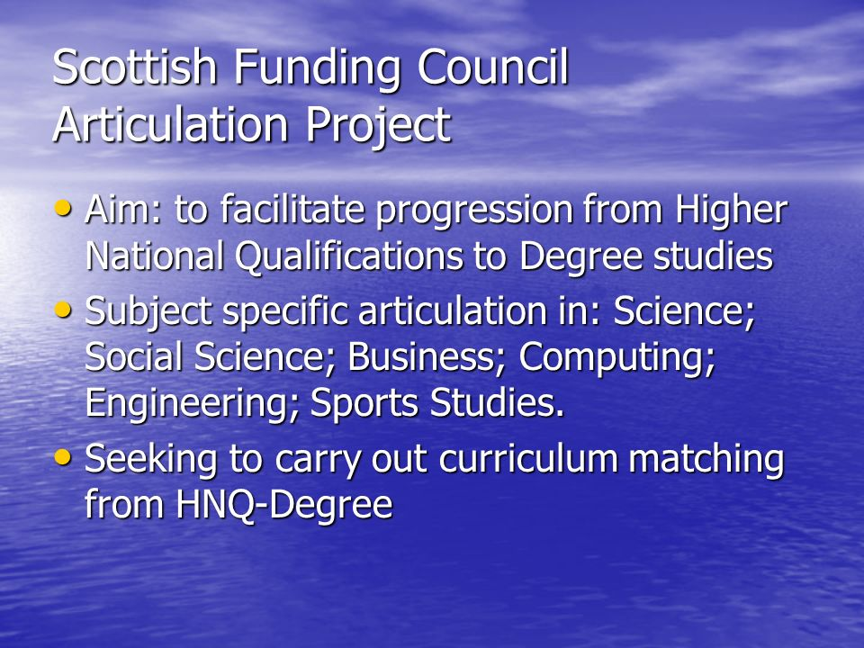 Scottish Funding Council Articulation Project Aim: to facilitate progression from Higher National Qualifications to Degree studies Aim: to facilitate progression from Higher National Qualifications to Degree studies Subject specific articulation in: Science; Social Science; Business; Computing; Engineering; Sports Studies.