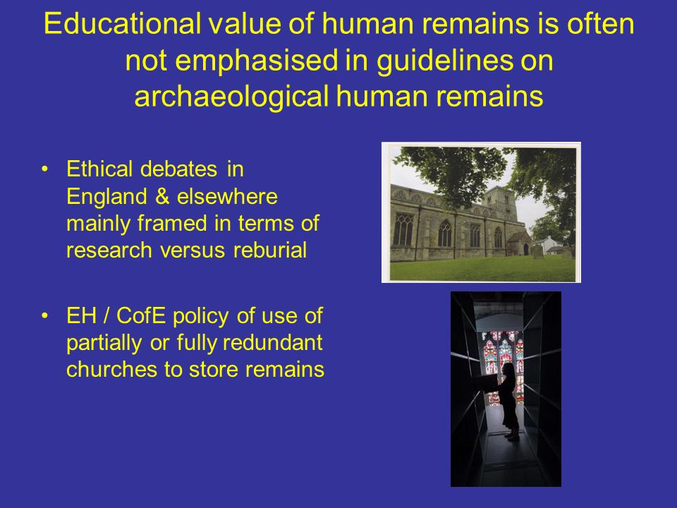 Educational value of human remains is often not emphasised in guidelines on archaeological human remains Ethical debates in England & elsewhere mainly framed in terms of research versus reburial EH / CofE policy of use of partially or fully redundant churches to store remains