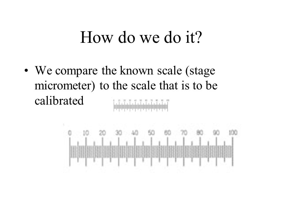 How do we do it? We compare the known scale (stage micrometer) to the scale that is to be calibrated