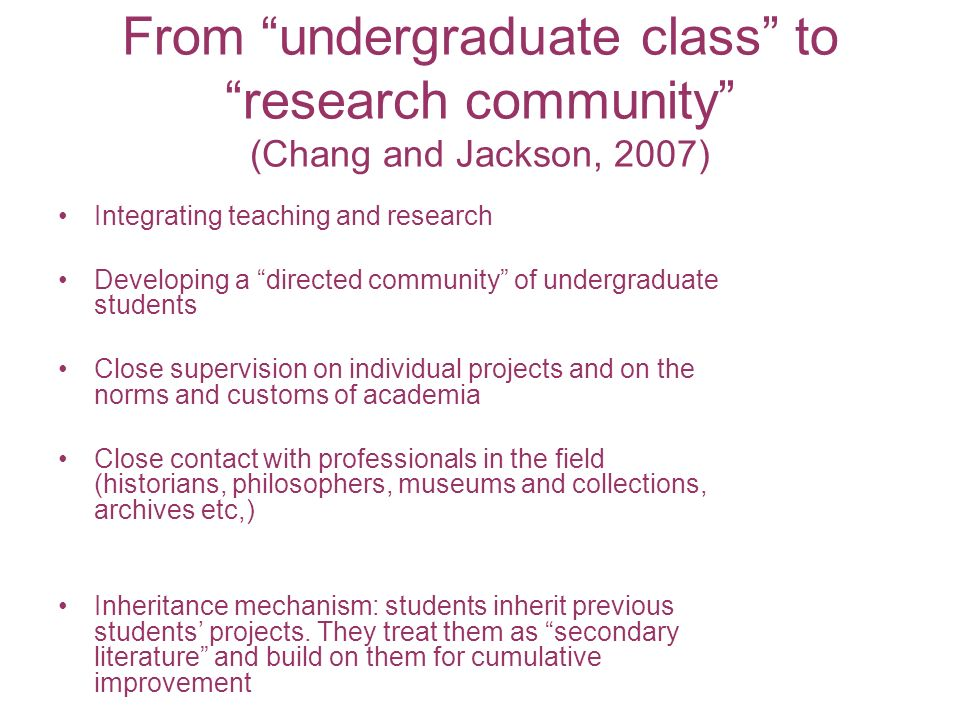 From undergraduate class to research community (Chang and Jackson, 2007) Integrating teaching and research Developing a directed community of undergra