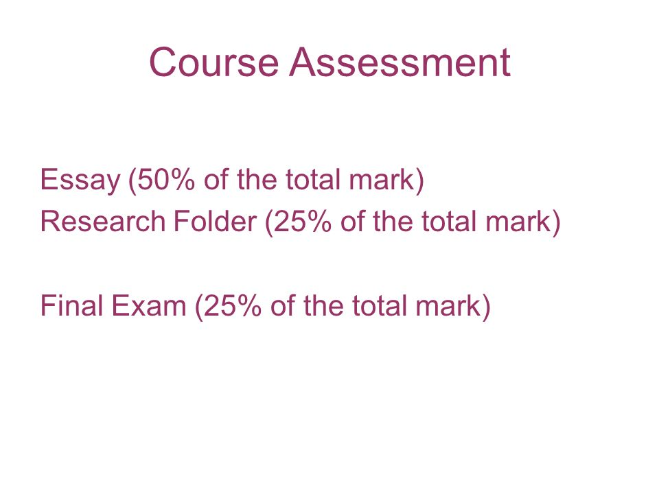 Course Assessment Essay (50% of the total mark) Research Folder (25% of the total mark) Final Exam (25% of the total mark)