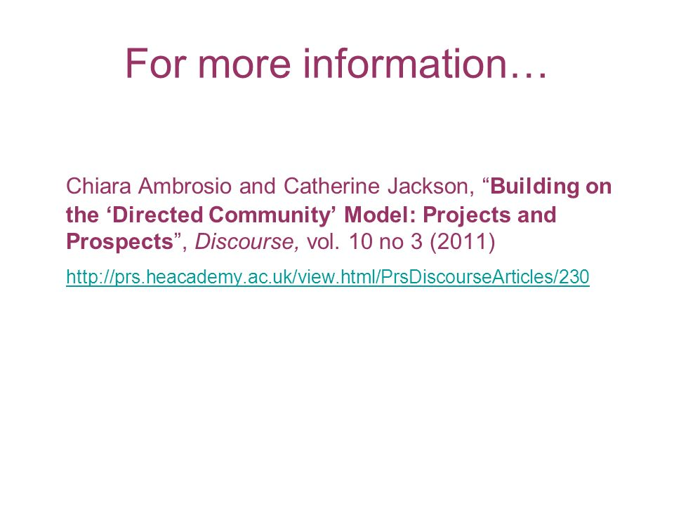 For more information… Chiara Ambrosio and Catherine Jackson, Building on the Directed Community Model: Projects and Prospects, Discourse, vol. 10 no 3