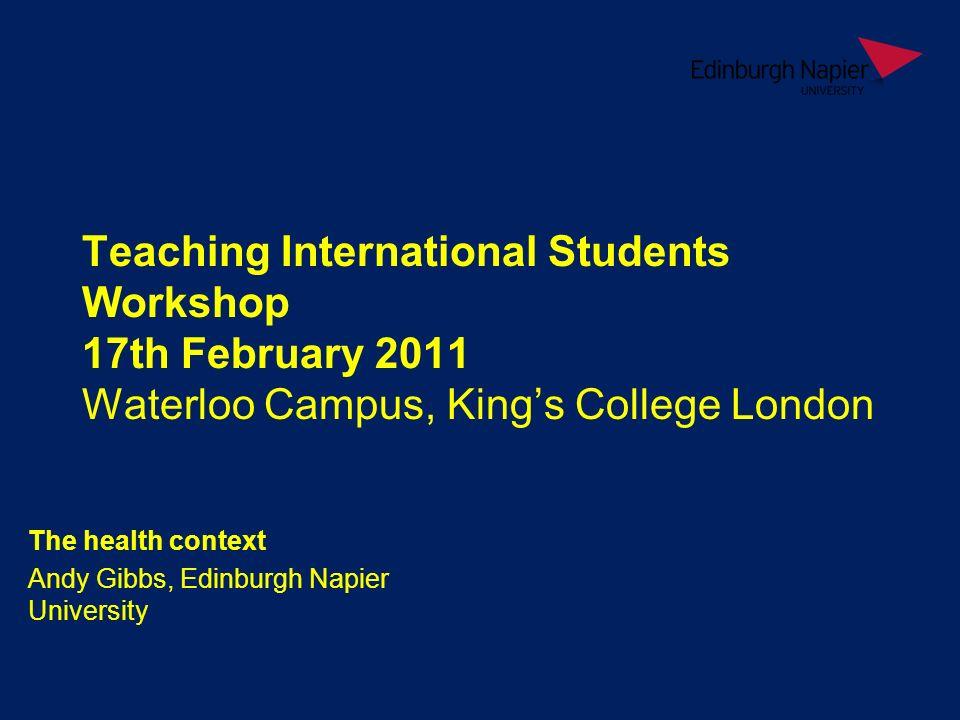 Teaching International Students Workshop 17th February 2011 Waterloo Campus, Kings College London The health context Andy Gibbs, Edinburgh Napier University