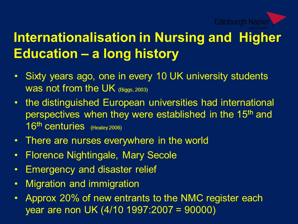 Internationalisation in Nursing and Higher Education – a long history Sixty years ago, one in every 10 UK university students was not from the UK (Biggs, 2003) the distinguished European universities had international perspectives when they were established in the 15 th and 16 th centuries (Healey 2008) There are nurses everywhere in the world Florence Nightingale, Mary Secole Emergency and disaster relief Migration and immigration Approx 20% of new entrants to the NMC register each year are non UK (4/10 1997:2007 = 90000)