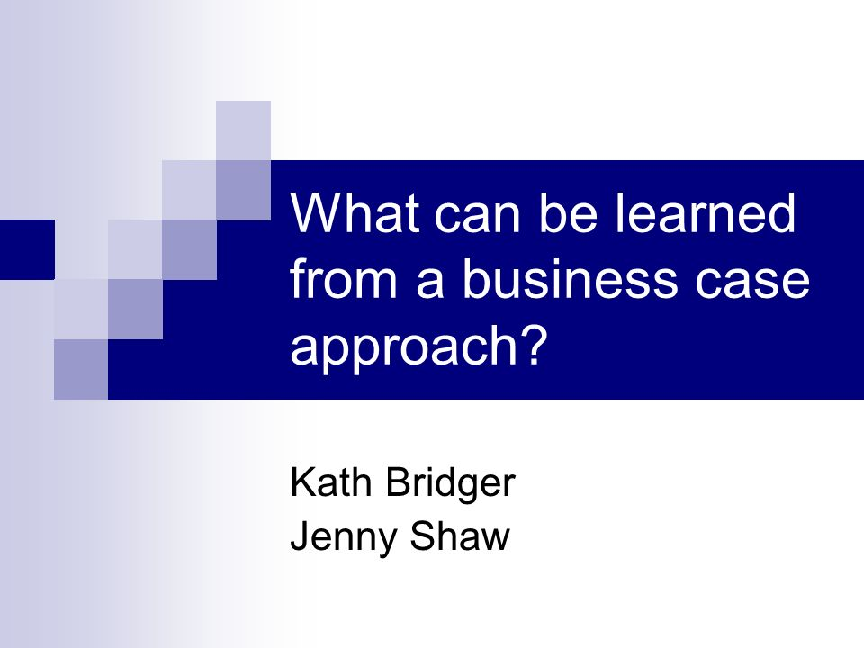 What can be learned from a business case approach? Kath Bridger Jenny Shaw
