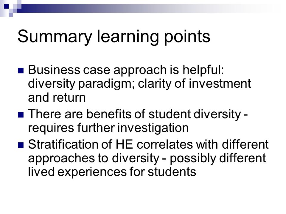 Summary learning points Business case approach is helpful: diversity paradigm; clarity of investment and return There are benefits of student diversity - requires further investigation Stratification of HE correlates with different approaches to diversity - possibly different lived experiences for students