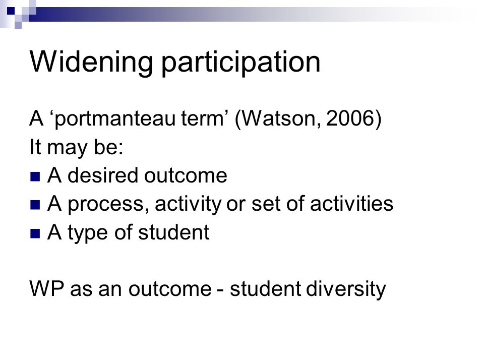 Widening participation A portmanteau term (Watson, 2006) It may be: A desired outcome A process, activity or set of activities A type of student WP as