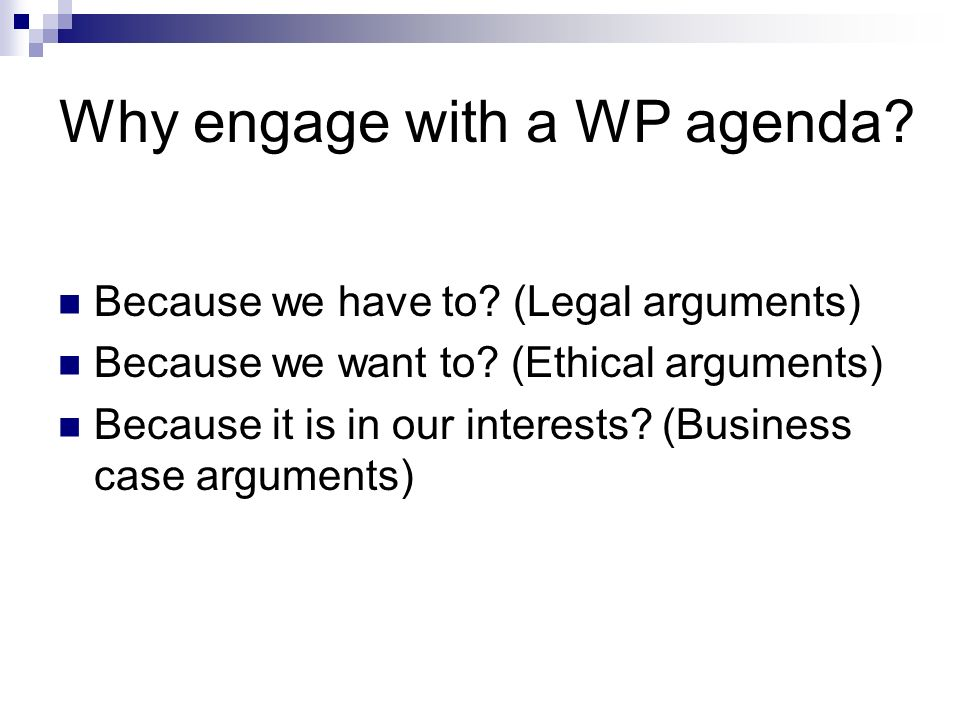 Why engage with a WP agenda? Because we have to? (Legal arguments) Because we want to? (Ethical arguments) Because it is in our interests? (Business c