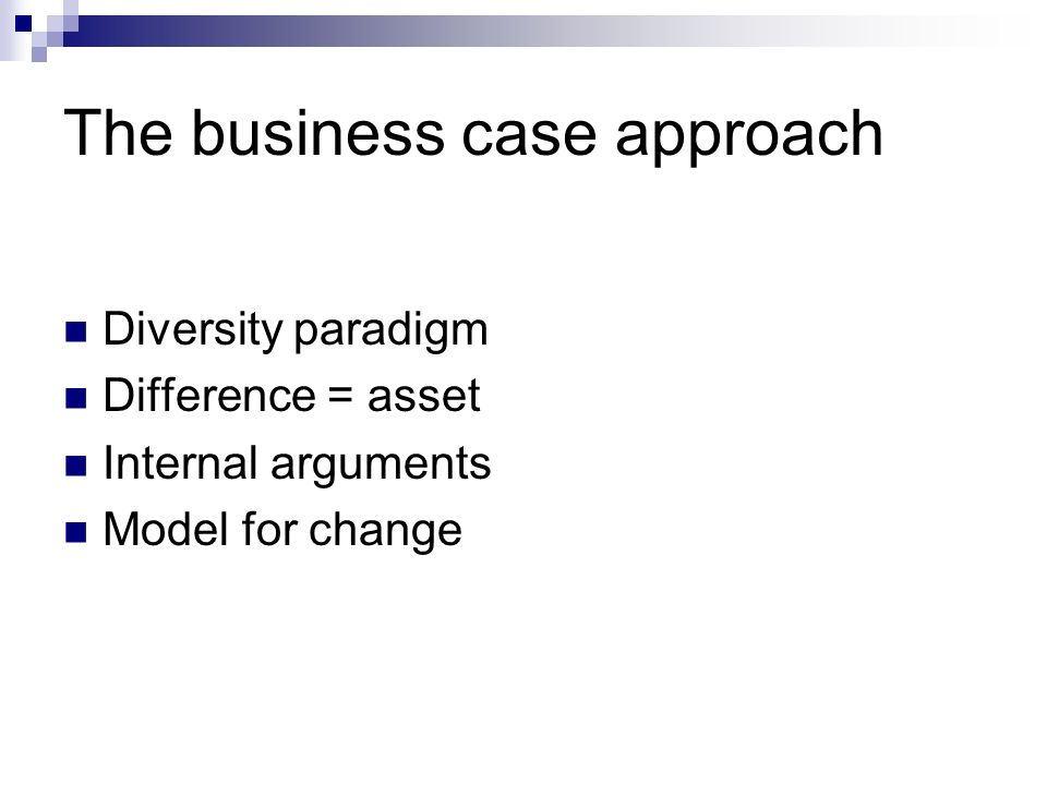 The business case approach Diversity paradigm Difference = asset Internal arguments Model for change