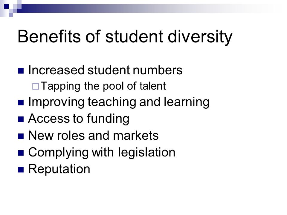 Benefits of student diversity Increased student numbers Tapping the pool of talent Improving teaching and learning Access to funding New roles and mar