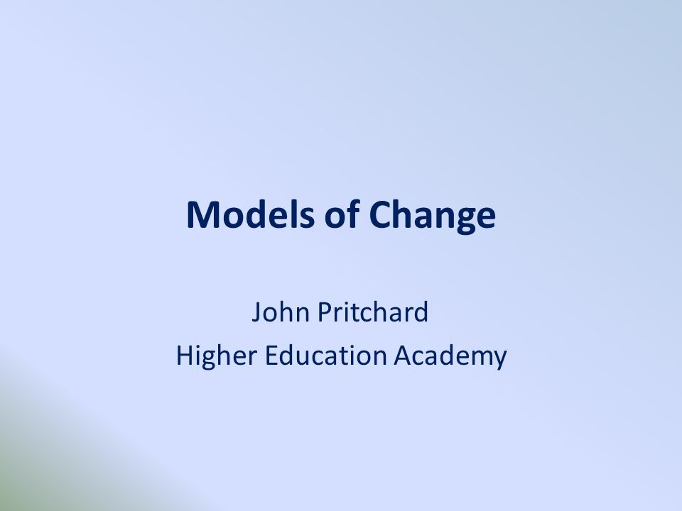 Models of Change John Pritchard Higher Education Academy
