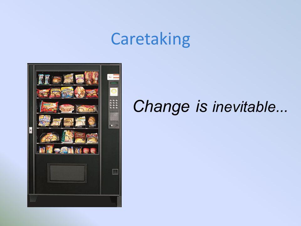 Caretaking Change is inevitable...
