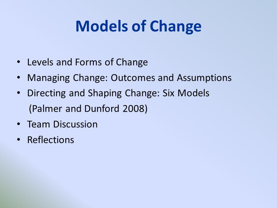Models of Change Levels and Forms of Change Managing Change: Outcomes and Assumptions Directing and Shaping Change: Six Models (Palmer and Dunford 2008) Team Discussion Reflections