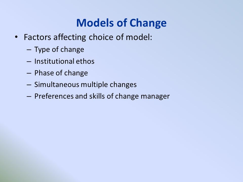 Models of Change Factors affecting choice of model: – Type of change – Institutional ethos – Phase of change – Simultaneous multiple changes – Preferences and skills of change manager