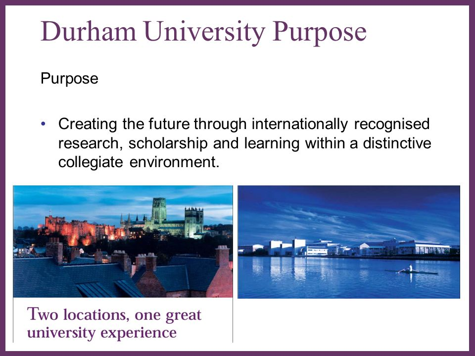 Durham University Purpose Purpose Creating the future through internationally recognised research, scholarship and learning within a distinctive collegiate environment.