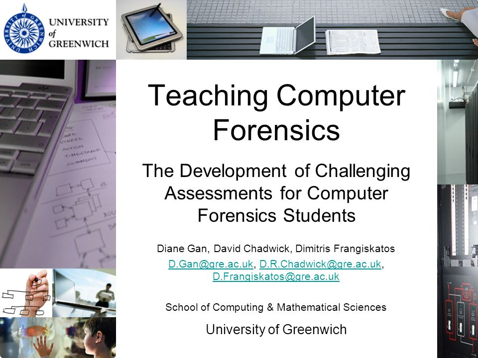 Teaching Computer Forensics The Development of Challenging Assessments for Computer Forensics Students Diane Gan, David Chadwick, Dimitris Frangiskatos   School of Computing & Mathematical Sciences University of Greenwich
