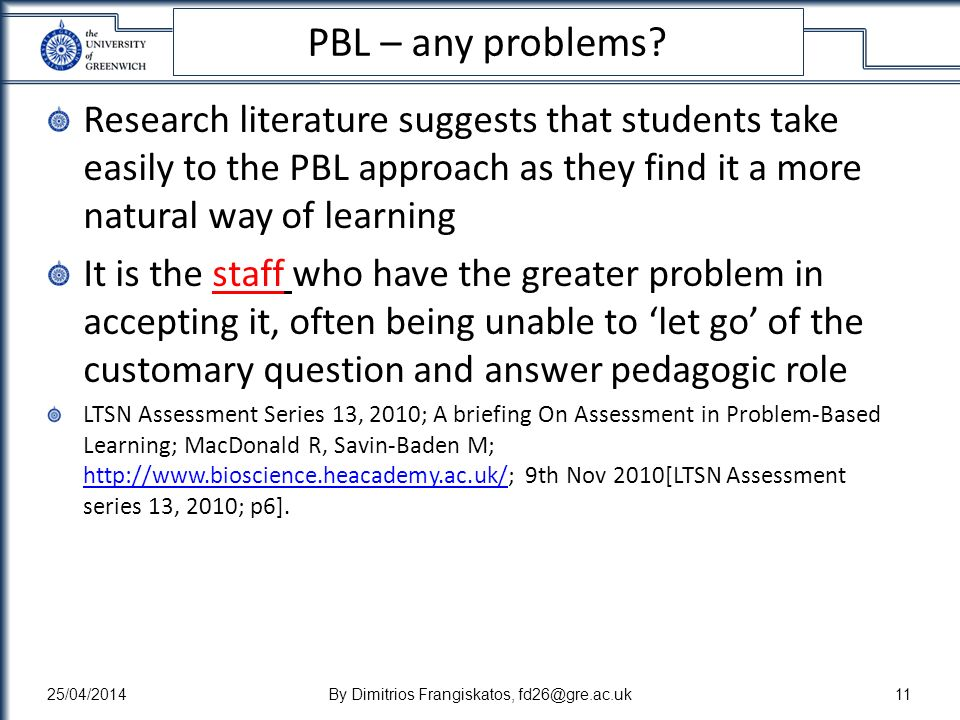 PBL – any problems? Research literature suggests that students take easily to the PBL approach as they find it a more natural way of learning It is th