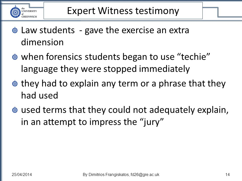 Expert Witness testimony Law students - gave the exercise an extra dimension when forensics students began to use techie language they were stopped immediately they had to explain any term or a phrase that they had used used terms that they could not adequately explain, in an attempt to impress the jury 25/04/2014By Dimitrios Frangiskatos, fd26@gre.ac.uk14