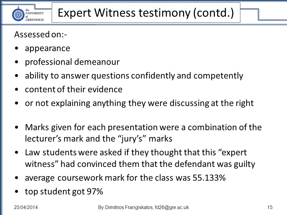 Expert Witness testimony (contd.) Assessed on:- appearance professional demeanour ability to answer questions confidently and competently content of their evidence or not explaining anything they were discussing at the right Marks given for each presentation were a combination of the lecturers mark and the jurys marks Law students were asked if they thought that this expert witness had convinced them that the defendant was guilty average coursework mark for the class was % top student got 97% 25/04/2014By Dimitrios Frangiskatos,