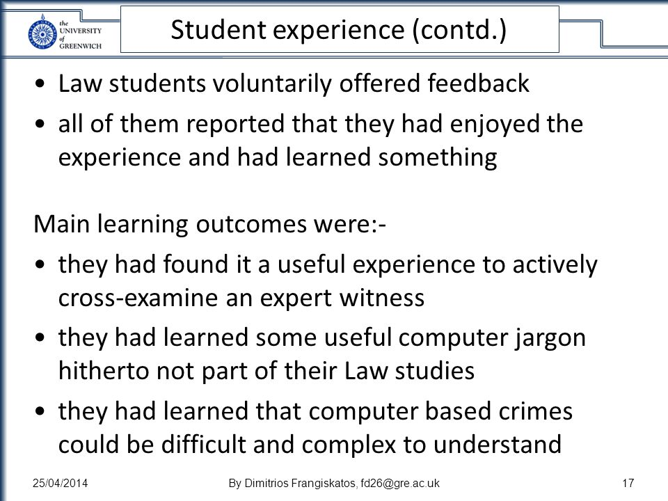 Student experience (contd.) Law students voluntarily offered feedback all of them reported that they had enjoyed the experience and had learned something Main learning outcomes were:- they had found it a useful experience to actively cross-examine an expert witness they had learned some useful computer jargon hitherto not part of their Law studies they had learned that computer based crimes could be difficult and complex to understand 25/04/2014By Dimitrios Frangiskatos, fd26@gre.ac.uk17