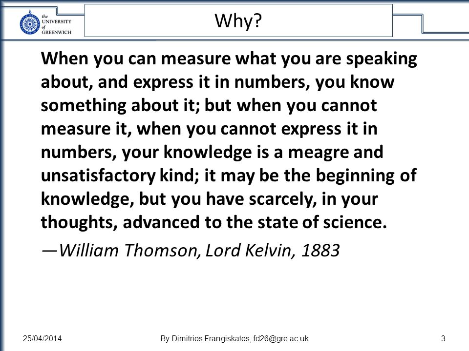 Why? When you can measure what you are speaking about, and express it in numbers, you know something about it; but when you cannot measure it, when yo