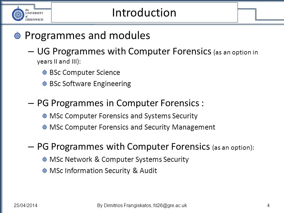 Introduction Programmes and modules – UG Programmes with Computer Forensics (as an option in years II and III): BSc Computer Science BSc Software Engineering – PG Programmes in Computer Forensics : MSc Computer Forensics and Systems Security MSc Computer Forensics and Security Management – PG Programmes with Computer Forensics (as an option): MSc Network & Computer Systems Security MSc Information Security & Audit 25/04/2014By Dimitrios Frangiskatos, fd26@gre.ac.uk4