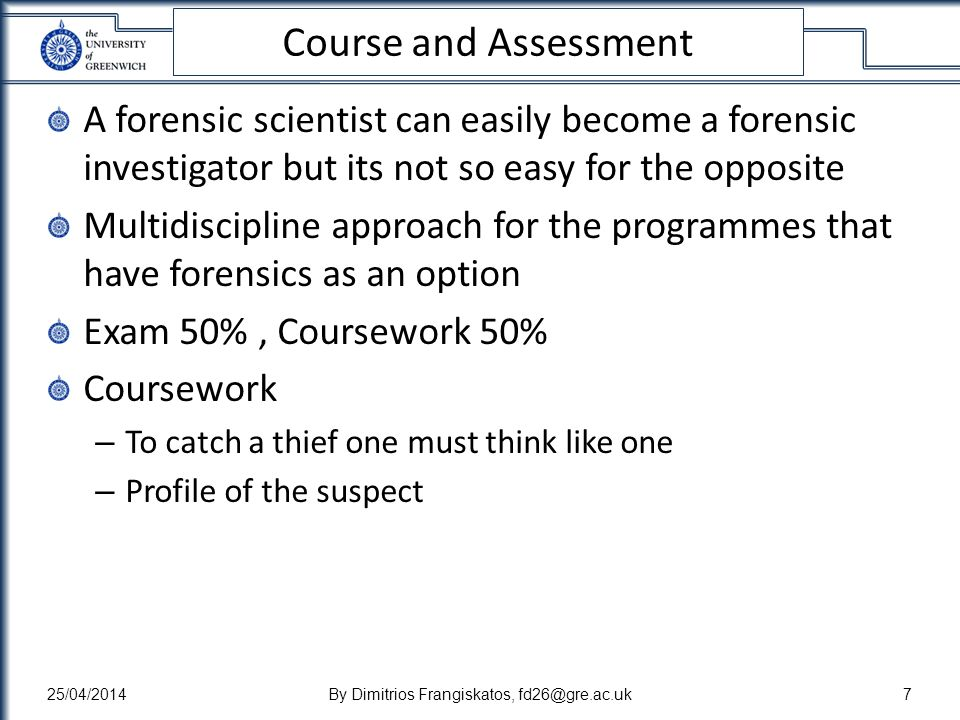 Course and Assessment A forensic scientist can easily become a forensic investigator but its not so easy for the opposite Multidiscipline approach for the programmes that have forensics as an option Exam 50%, Coursework 50% Coursework – To catch a thief one must think like one – Profile of the suspect 25/04/2014By Dimitrios Frangiskatos, fd26@gre.ac.uk7