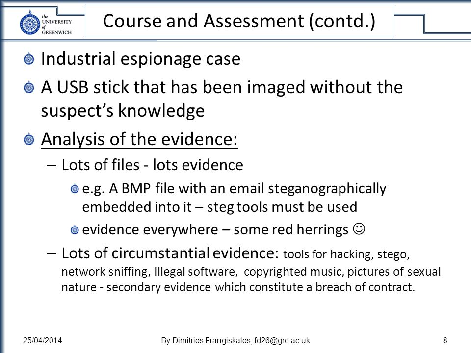 Course and Assessment (contd.) Industrial espionage case A USB stick that has been imaged without the suspects knowledge Analysis of the evidence: – Lots of files - lots evidence e.g.