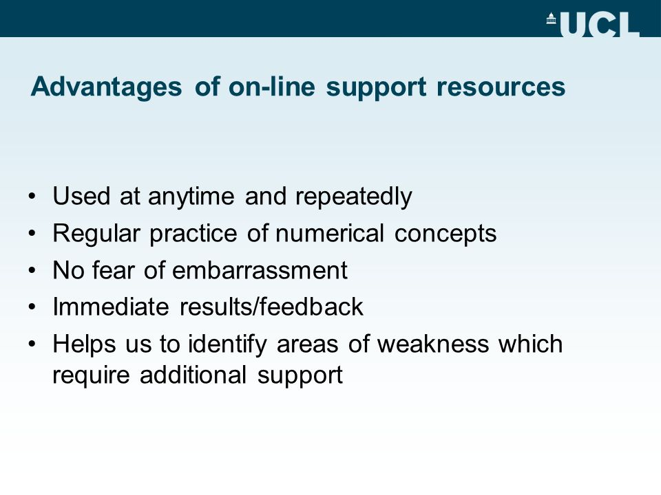 Advantages of on-line support resources Used at anytime and repeatedly Regular practice of numerical concepts No fear of embarrassment Immediate resul