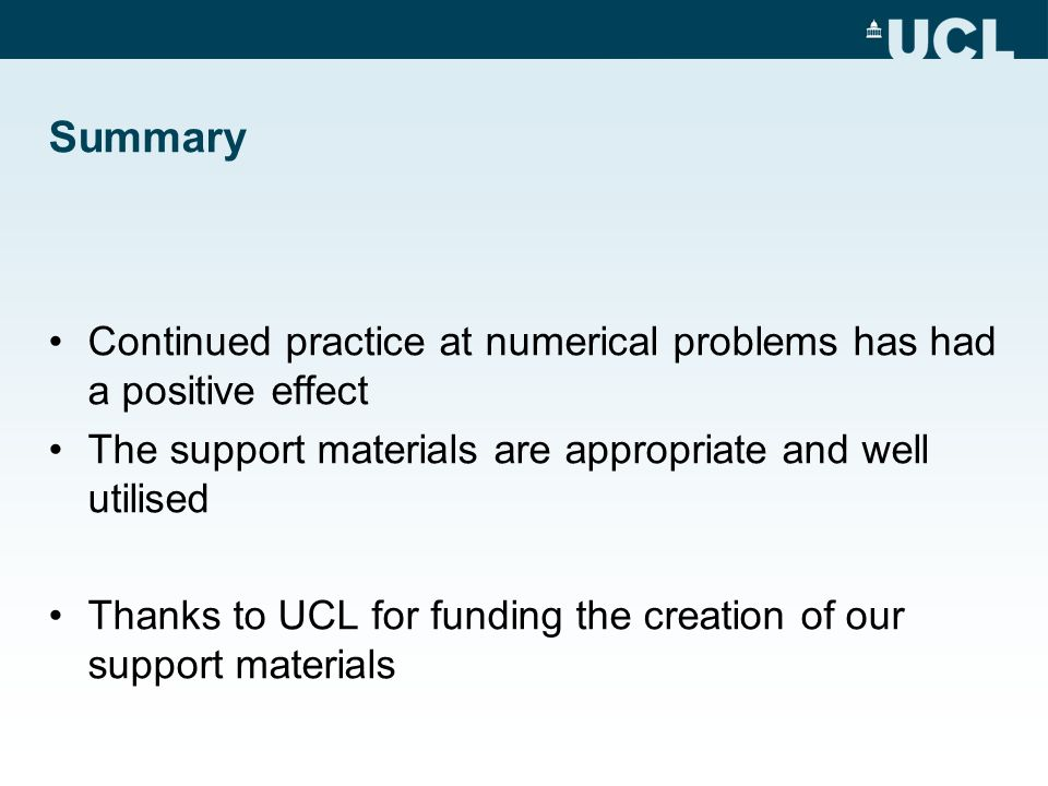 Summary Continued practice at numerical problems has had a positive effect The support materials are appropriate and well utilised Thanks to UCL for f
