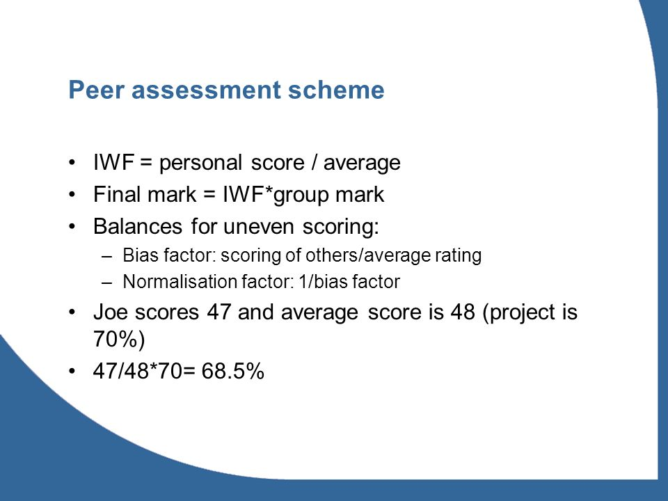 Peer assessment scheme IWF = personal score / average Final mark = IWF*group mark Balances for uneven scoring: –Bias factor: scoring of others/average rating –Normalisation factor: 1/bias factor Joe scores 47 and average score is 48 (project is 70%) 47/48*70= 68.5%