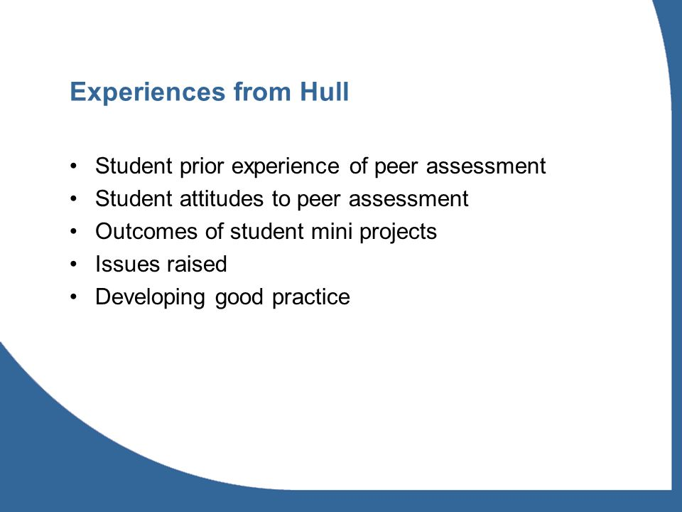 Experiences from Hull Student prior experience of peer assessment Student attitudes to peer assessment Outcomes of student mini projects Issues raised Developing good practice