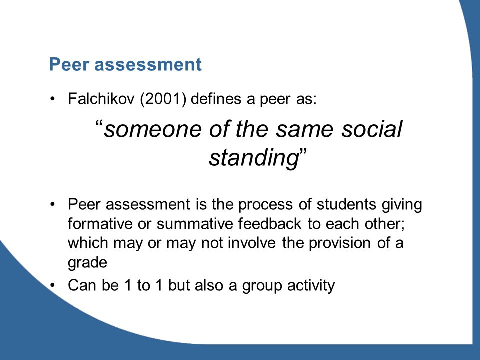 Peer assessment Falchikov (2001) defines a peer as: someone of the same social standing Peer assessment is the process of students giving formative or summative feedback to each other; which may or may not involve the provision of a grade Can be 1 to 1 but also a group activity