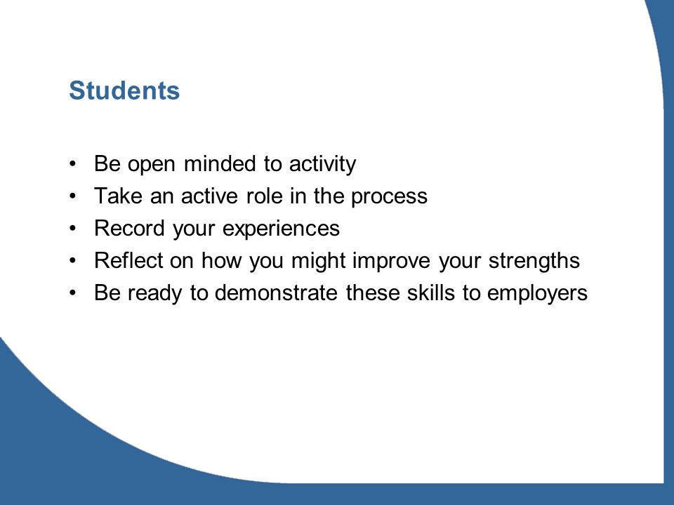 Students Be open minded to activity Take an active role in the process Record your experiences Reflect on how you might improve your strengths Be ready to demonstrate these skills to employers