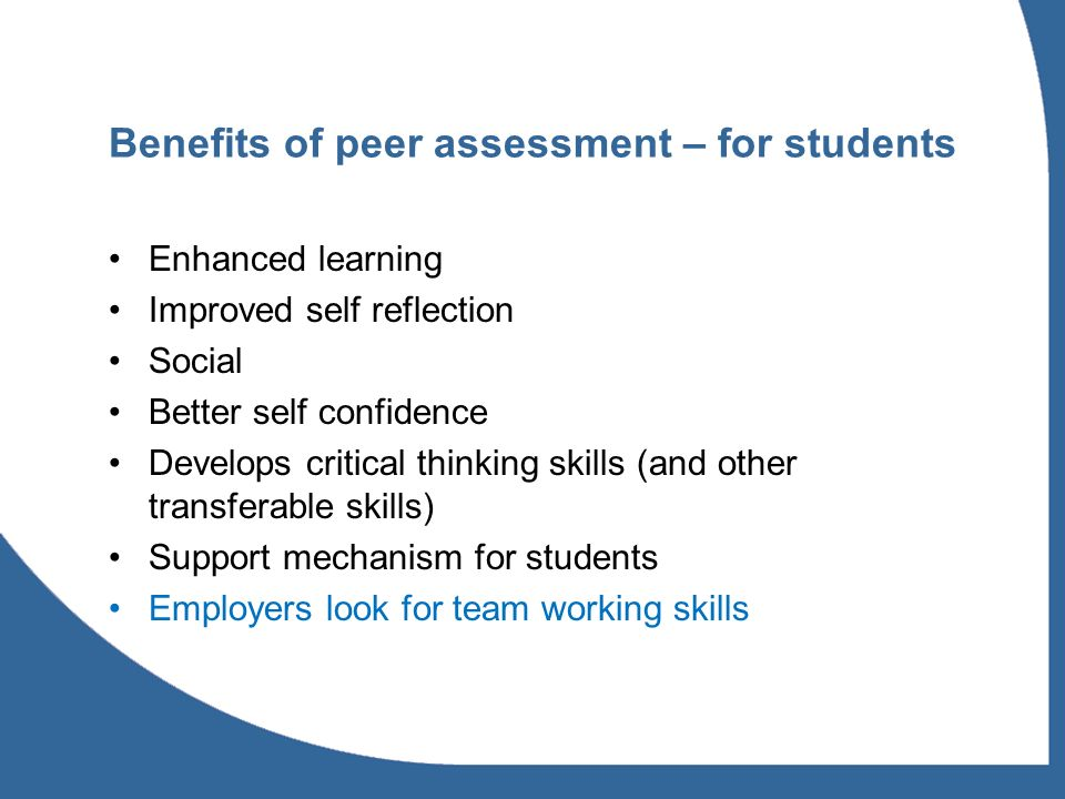 Benefits of peer assessment – for students Enhanced learning Improved self reflection Social Better self confidence Develops critical thinking skills (and other transferable skills) Support mechanism for students Employers look for team working skills