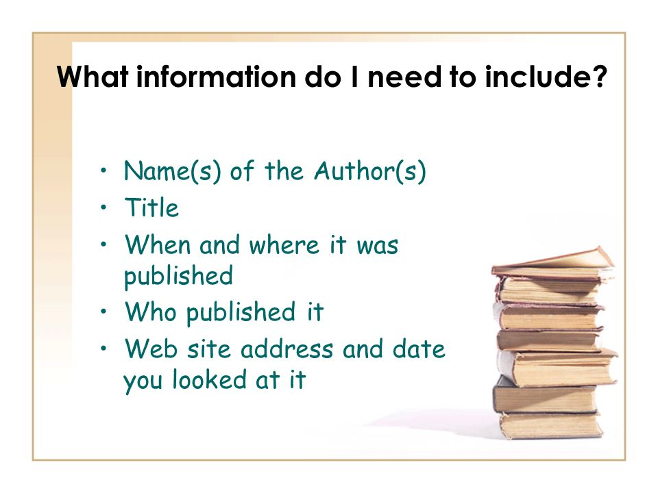 What information do I need to include? Name(s) of the Author(s) Title When and where it was published Who published it Web site address and date you l