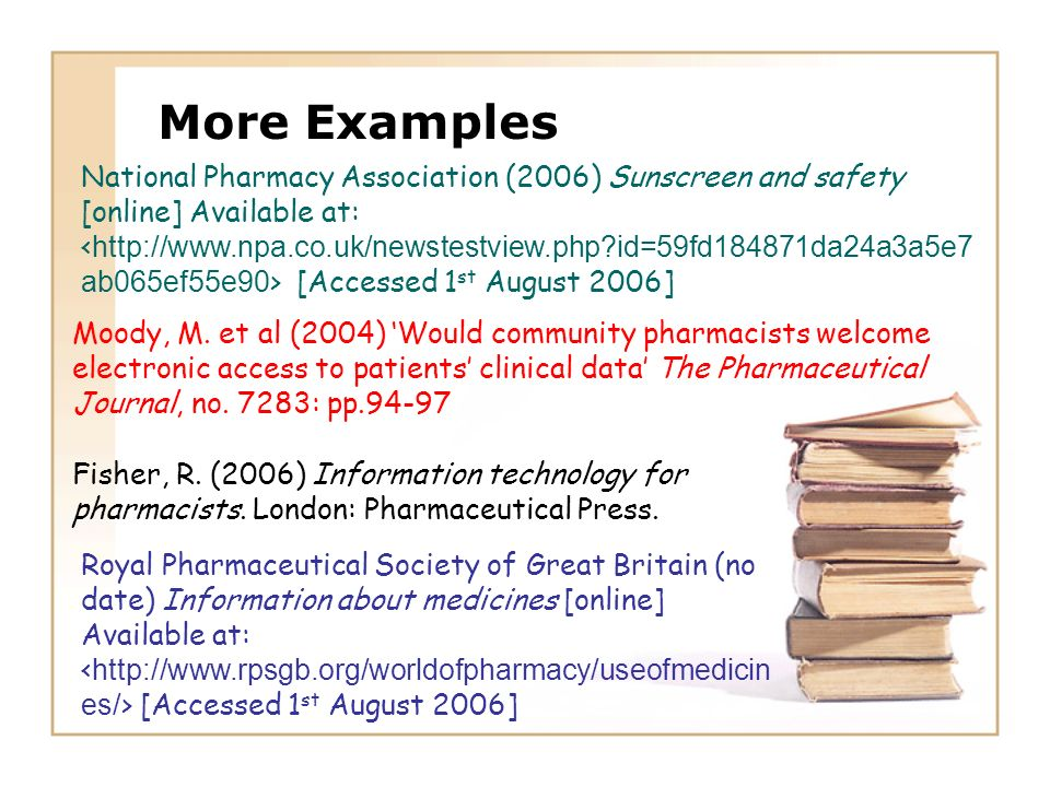 More Examples Fisher, R. (2006) Information technology for pharmacists. London: Pharmaceutical Press. Moody, M. et al (2004) Would community pharmacis