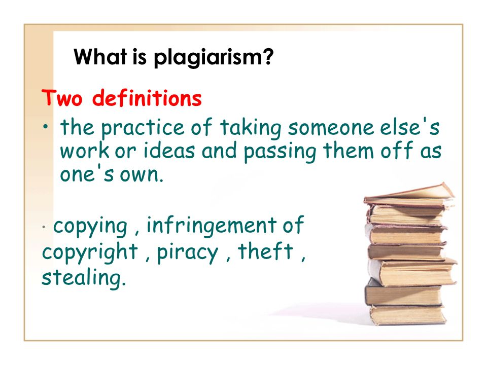 What is plagiarism? Two definitions the practice of taking someone else's work or ideas and passing them off as one's own. copying, infringement of co