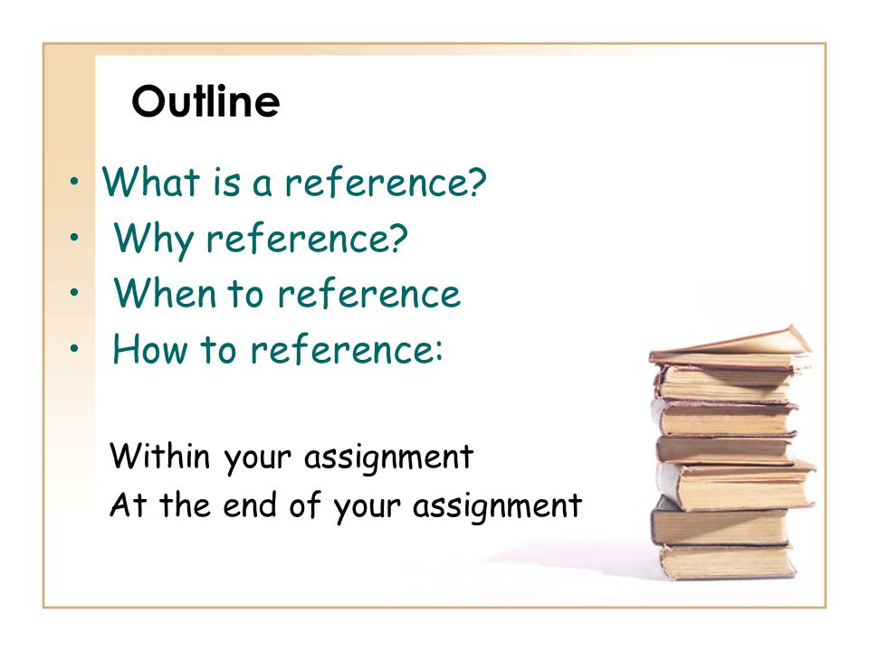 Outline What is a reference? Why reference? When to reference How to reference: Within your assignment At the end of your assignment