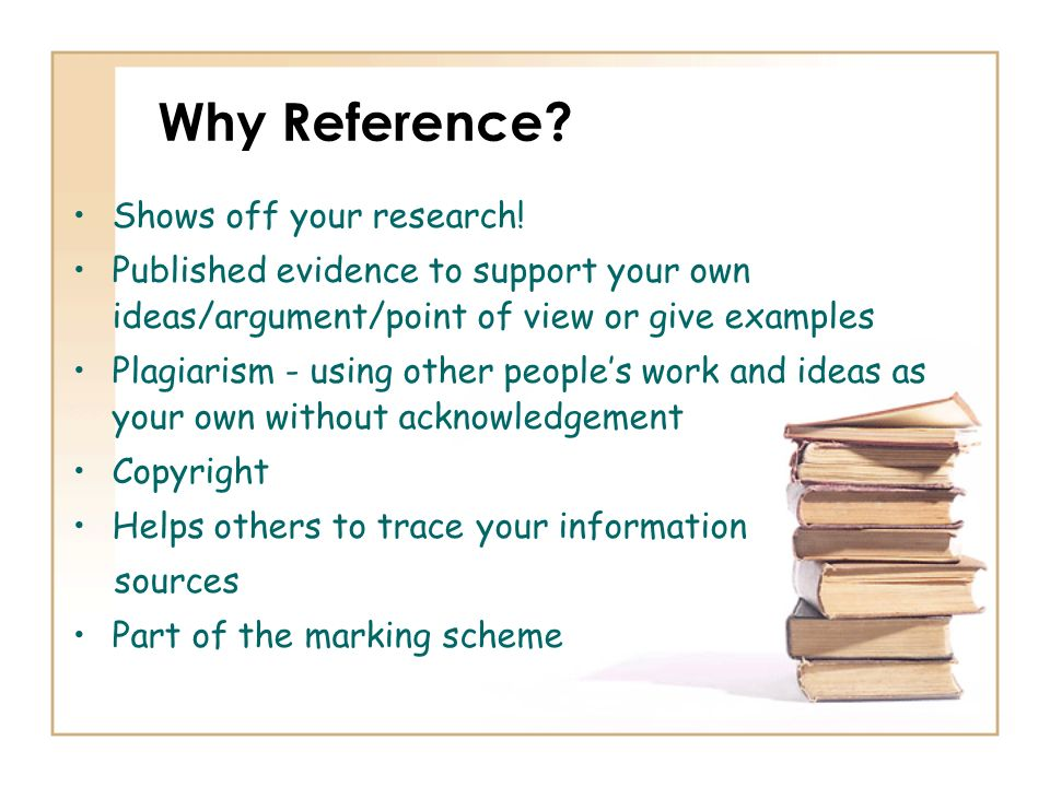 Why Reference? Shows off your research! Published evidence to support your own ideas/argument/point of view or give examples Plagiarism - using other